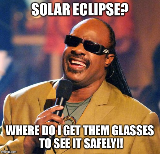 Stevie Wonder Solar Eclipse | SOLAR ECLIPSE? WHERE DO I GET THEM GLASSES TO SEE IT SAFELY!! | image tagged in stevie wonder solar eclipse | made w/ Imgflip meme maker