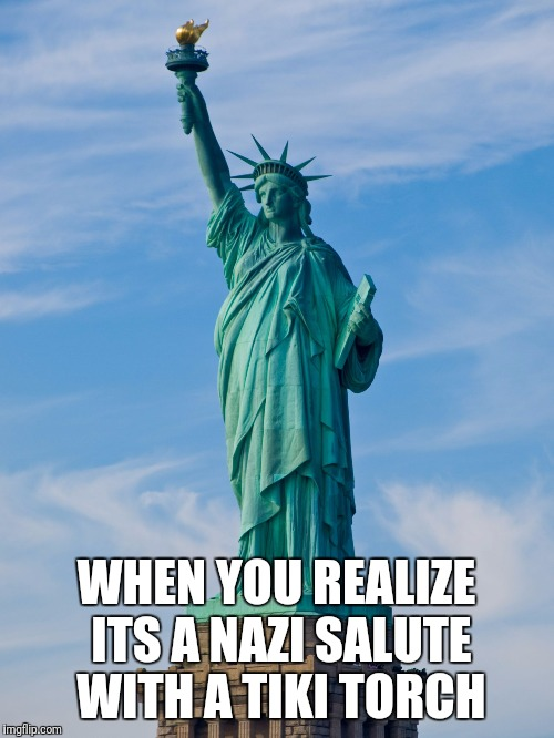 statue of liberty | WHEN YOU REALIZE ITS A NAZI SALUTE WITH A TIKI TORCH | image tagged in statue of liberty | made w/ Imgflip meme maker