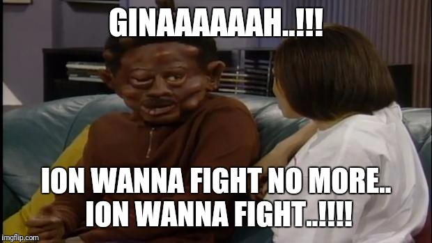 Martin Tommy Hearns | GINAAAAAAH..!!! ION WANNA FIGHT NO MORE.. ION WANNA FIGHT..!!!! | image tagged in martin tommy hearns | made w/ Imgflip meme maker