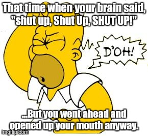 "Foot in mouth | That time when your brain said, ""shut up, Shut Up, SHUT UP!"" ...But you went ahead and opened up your mouth anyway. 