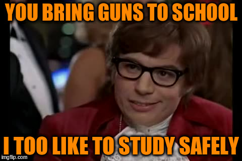 YOU BRING GUNS TO SCHOOL I TOO LIKE TO STUDY SAFELY | made w/ Imgflip meme maker