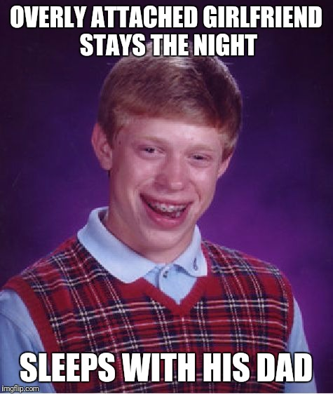 Bad Luck Brian Meme | OVERLY ATTACHED GIRLFRIEND STAYS THE NIGHT SLEEPS WITH HIS DAD | image tagged in memes,bad luck brian | made w/ Imgflip meme maker