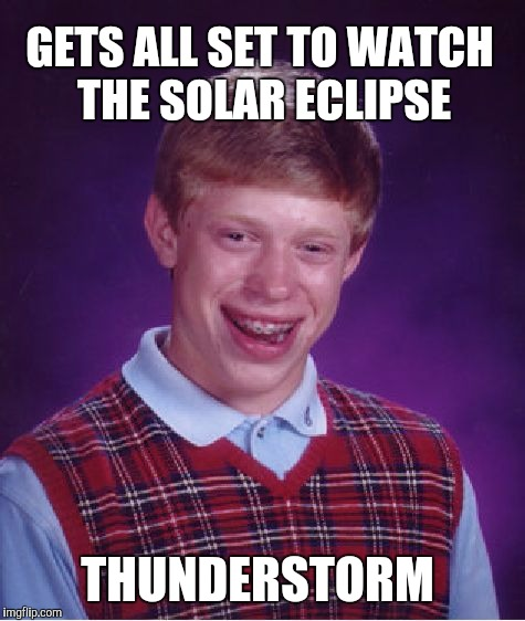 Bad Luck Brian Meme | GETS ALL SET TO WATCH THE SOLAR ECLIPSE THUNDERSTORM | image tagged in memes,bad luck brian,jbmemegeek,solar eclipse | made w/ Imgflip meme maker