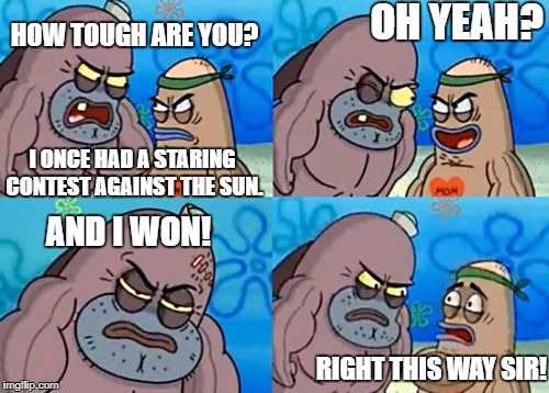 How Tough Are You Meme | HOW TOUGH ARE YOU? I ONCE HAD A STARING CONTEST AGAINST THE SUN. OH YEAH? AND I WON! RIGHT THIS WAY SIR! | image tagged in memes,how tough are you | made w/ Imgflip meme maker