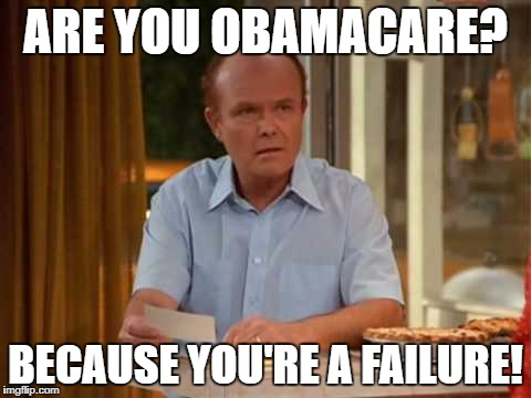 ARE YOU OBAMACARE? BECAUSE YOU'RE A FAILURE! | image tagged in red forman that 70's show | made w/ Imgflip meme maker