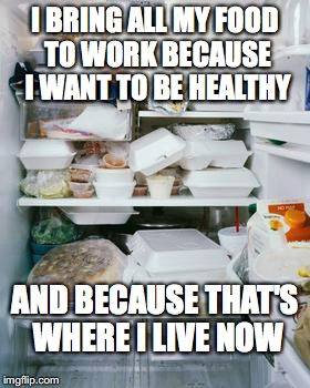 work fridge | I BRING ALL MY FOOD TO WORK BECAUSE I WANT TO BE HEALTHY AND BECAUSE THAT'S WHERE I LIVE NOW | image tagged in work fridge | made w/ Imgflip meme maker