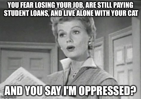 YOU FEAR LOSING YOUR JOB, ARE STILL PAYING STUDENT LOANS, AND LIVE ALONE WITH YOUR CAT AND YOU SAY I'M OPPRESSED? | image tagged in june cleaver,feminism,oppression | made w/ Imgflip meme maker
