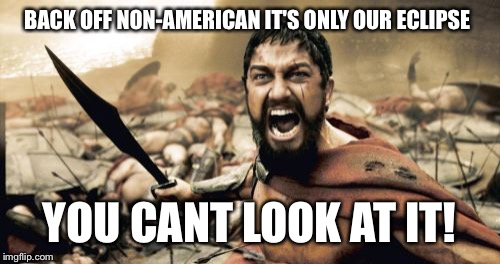 Sparta Leonidas Meme | BACK OFF NON-AMERICAN IT'S ONLY OUR ECLIPSE YOU CANT LOOK AT IT! | image tagged in memes,sparta leonidas | made w/ Imgflip meme maker
