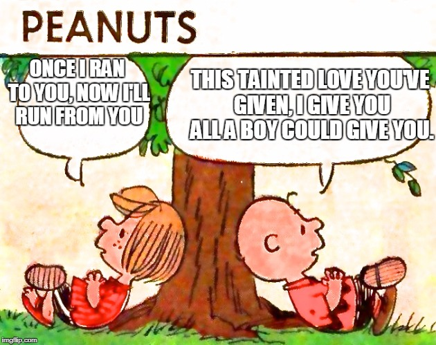 Tainted Love | ONCE I RAN TO YOU, NOW I'LL RUN FROM YOU THIS TAINTED LOVE YOU'VE GIVEN, I GIVE YOU ALL A BOY COULD GIVE YOU. | image tagged in peanuts charlie brown peppermint patty | made w/ Imgflip meme maker