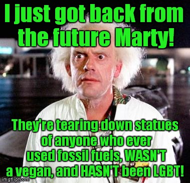 Let's keep this thing going far into the future! | I just got back from the future Marty! They're tearing down statues of anyone who ever used fossil fuels, WASN'T a vegan, and HASN'T been LG | image tagged in doc brown,statues,fossil fuel,vegan,lgbtq | made w/ Imgflip meme maker