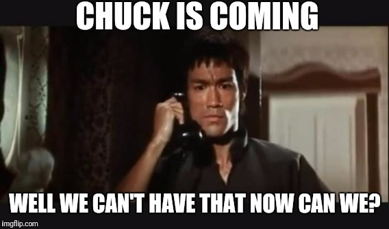 CHUCK IS COMING WELL WE CAN'T HAVE THAT NOW CAN WE? | made w/ Imgflip meme maker