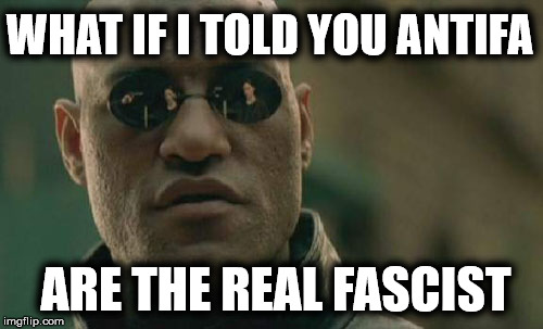 Mussolini's Black Shirts and Hitler's SA in modern times | WHAT IF I TOLD YOU ANTIFA ARE THE REAL FASCIST | image tagged in memes,matrix morpheus,antifa,fascism,nazi | made w/ Imgflip meme maker