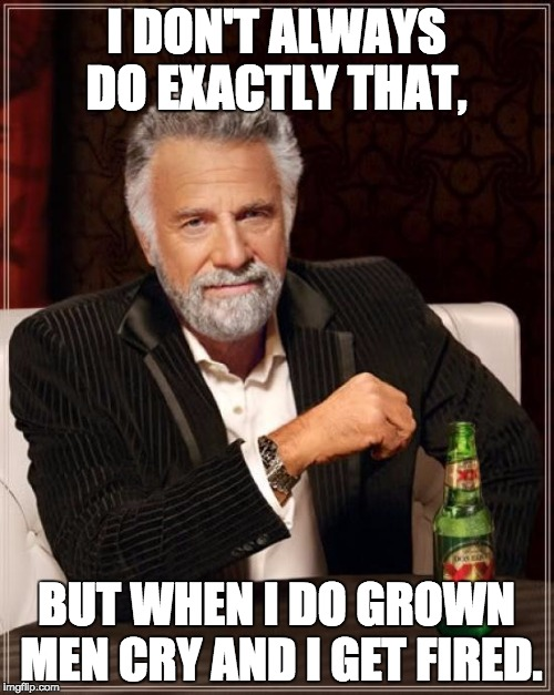 The Most Interesting Man In The World Meme | I DON'T ALWAYS DO EXACTLY THAT, BUT WHEN I DO GROWN MEN CRY AND I GET FIRED. | image tagged in memes,the most interesting man in the world | made w/ Imgflip meme maker