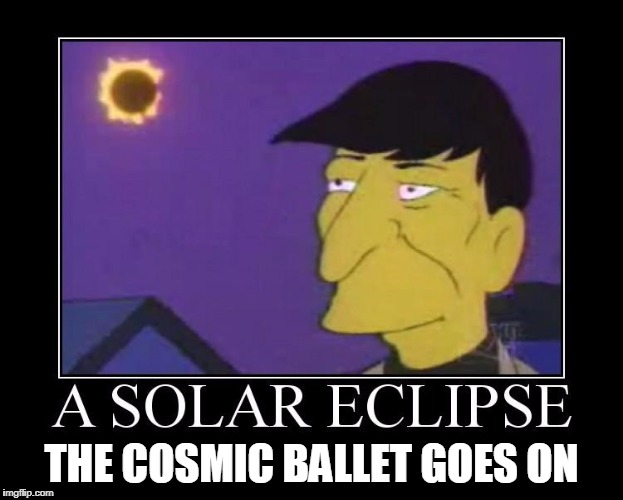 The Great American Solar Eclipse 08.21.2017 | THE COSMIC BALLET GOES ON | image tagged in solar eclipse,spock,simpsons | made w/ Imgflip meme maker