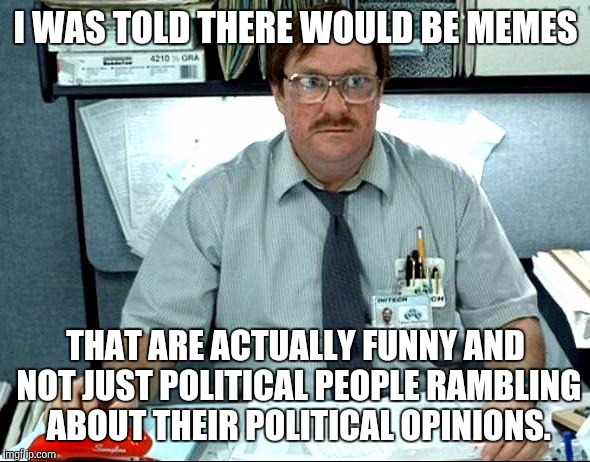 I think most of us are just here for some laughs, so stop posting about your political opinions. | I WAS TOLD THERE WOULD BE MEMES THAT ARE ACTUALLY FUNNY AND NOT JUST POLITICAL PEOPLE RAMBLING ABOUT THEIR POLITICAL OPINIONS. | image tagged in memes,i was told there would be | made w/ Imgflip meme maker