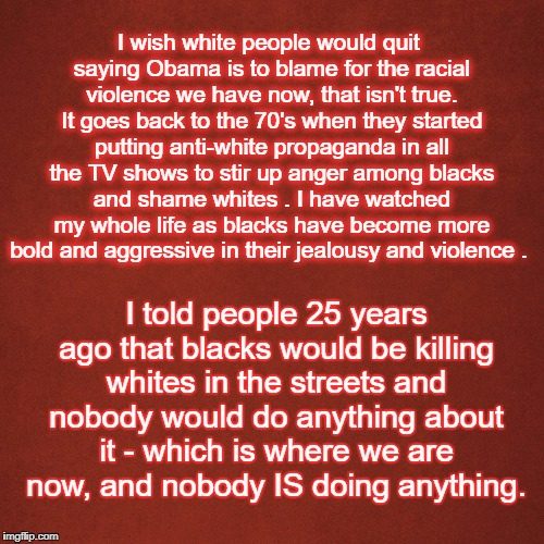 Blank Red Background | I wish white people would quit saying Obama is to blame for the racial violence we have now, that isn't true. It goes back to the 70's when  | image tagged in blank red background | made w/ Imgflip meme maker