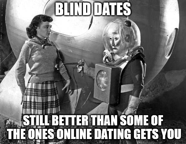 I've been single for almost a year, and I don't think I have the hang of it | BLIND DATES STILL BETTER THAN SOME OF THE ONES ONLINE DATING GETS YOU | image tagged in dating,bad dates,online services | made w/ Imgflip meme maker