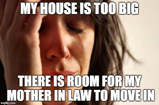 First World Problems Meme | MY HOUSE IS TOO BIG THERE IS ROOM FOR MY MOTHER IN LAW TO MOVE IN | image tagged in memes,first world problems | made w/ Imgflip meme maker