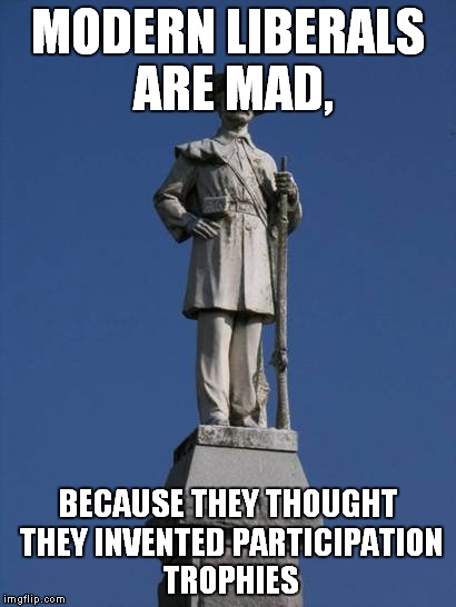 MODERN LIBERALS ARE MAD, BECAUSE THEY THOUGHT THEY INVENTED PARTICIPATION TROPHIES | image tagged in confederate monument | made w/ Imgflip meme maker