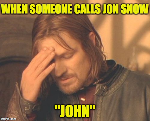 "Frustrated Boromir Meme | WHEN SOMEONE CALLS JON SNOW ""JOHN"" 