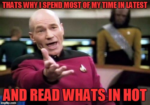Picard Wtf Meme | THATS WHY I SPEND MOST OF MY TIME IN LATEST AND READ WHATS IN HOT | image tagged in memes,picard wtf | made w/ Imgflip meme maker