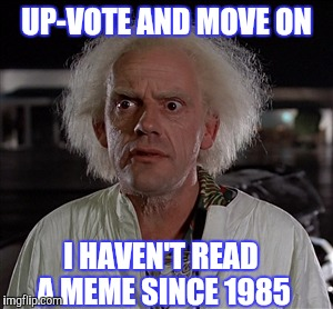 Memes | UP-VOTE AND MOVE ON I HAVEN'T READ A MEME SINCE 1985 | image tagged in memes | made w/ Imgflip meme maker