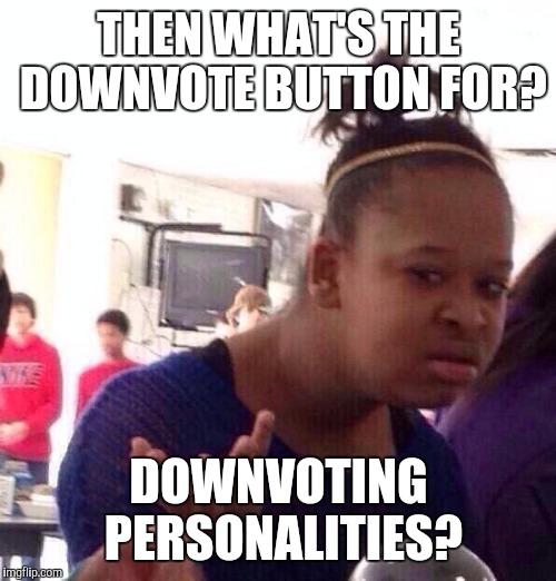 Black Girl Wat Meme | THEN WHAT'S THE DOWNVOTE BUTTON FOR? DOWNVOTING PERSONALITIES? | image tagged in memes,black girl wat | made w/ Imgflip meme maker