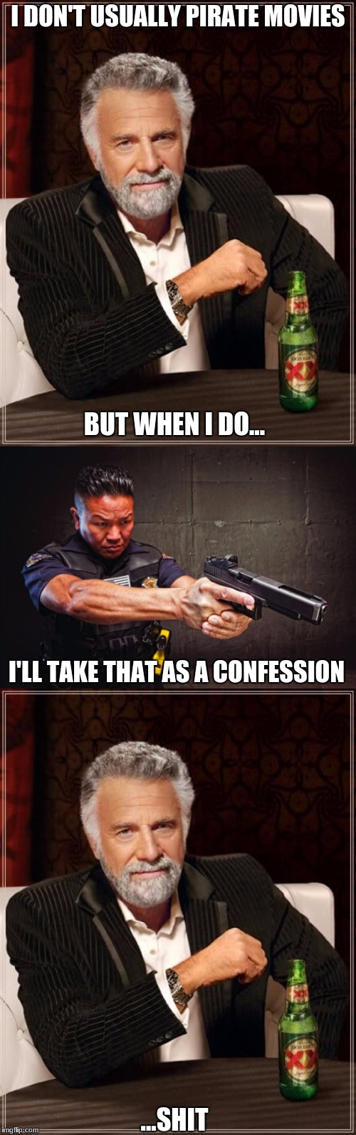 The most interesting man in the world | I DON'T USUALLY PIRATE MOVIES BUT WHEN I DO... I'LL TAKE THAT AS A CONFESSION ...SHIT | image tagged in the most interesting man in the world,cop | made w/ Imgflip meme maker