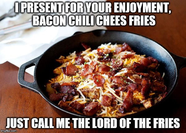 the lord of the fries | I PRESENT FOR YOUR ENJOYMENT, BACON CHILI CHEES FRIES JUST CALL ME THE LORD OF THE FRIES | image tagged in bacon | made w/ Imgflip meme maker
