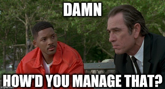 Men In Black | DAMN HOW'D YOU MANAGE THAT? | image tagged in men in black | made w/ Imgflip meme maker