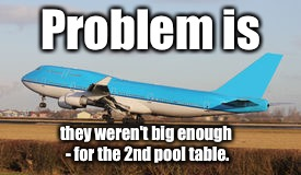 Problem is they weren't big enough - for the 2nd pool table. | made w/ Imgflip meme maker