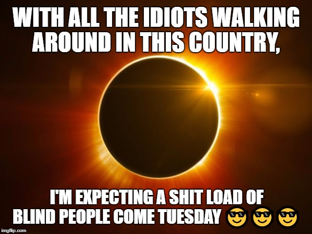 Solar Eclipse 2017 | WITH ALL THE IDIOTS WALKING AROUND IN THIS COUNTRY, I'M EXPECTING A SHIT LOAD OF BLIND PEOPLE COME TUESDAY  | image tagged in eclipse,08/21/17,solar eclipse 2017,eclipse viewing | made w/ Imgflip meme maker