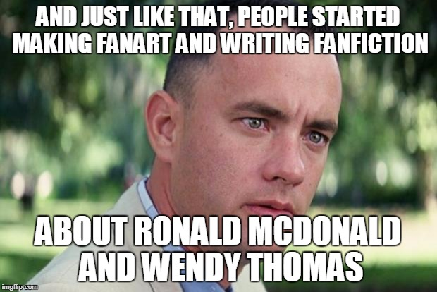 Forrest gump | AND JUST LIKE THAT, PEOPLE STARTED MAKING FANART AND WRITING FANFICTION ABOUT RONALD MCDONALD AND WENDY THOMAS | image tagged in forrest gump | made w/ Imgflip meme maker