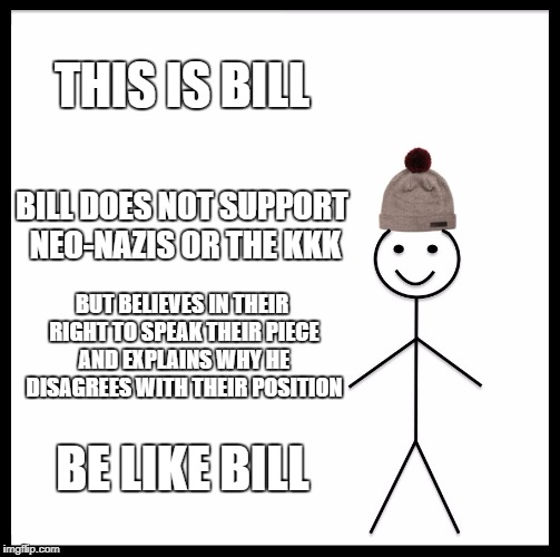 Be Like Bill Meme | THIS IS BILL BILL DOES NOT SUPPORT NEO-NAZIS OR THE KKK BUT BELIEVES IN THEIR RIGHT TO SPEAK THEIR PIECE AND EXPLAINS WHY HE DISAGREES WITH  | image tagged in memes,be like bill | made w/ Imgflip meme maker