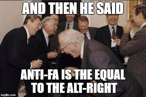 Laughing Men In Suits Meme | AND THEN HE SAID ANTI-FA IS THE EQUAL TO THE ALT-RIGHT | image tagged in memes,laughing men in suits | made w/ Imgflip meme maker