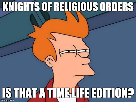 Futurama Fry Meme | KNIGHTS OF RELIGIOUS ORDERS IS THAT A TIME LIFE EDITION? | image tagged in memes,futurama fry | made w/ Imgflip meme maker