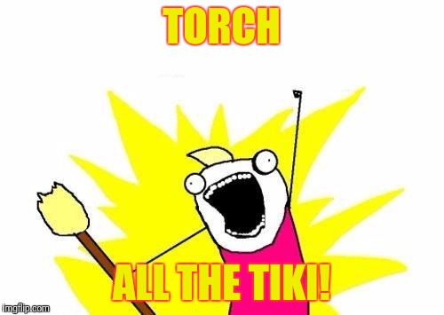 X All The Y Meme | TORCH ALL THE TIKI! | image tagged in memes,x all the y | made w/ Imgflip meme maker