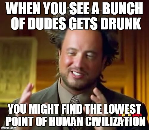 Ancient Aliens Meme | WHEN YOU SEE A BUNCH OF DUDES GETS DRUNK YOU MIGHT FIND THE LOWEST POINT OF HUMAN CIVILIZATION | image tagged in memes,ancient aliens | made w/ Imgflip meme maker