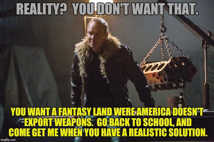 REALITY?  YOU DON'T WANT THAT. YOU WANT A FANTASY LAND WERE AMERICA DOESN'T EXPORT WEAPONS.  GO BACK TO SCHOOL, AND COME GET ME WHEN YOU HAV | made w/ Imgflip meme maker