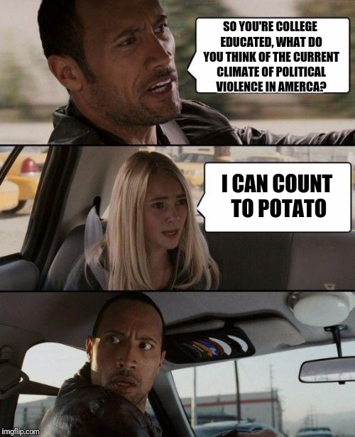 Help us all | SO YOU'RE COLLEGE EDUCATED, WHAT DO YOU THINK OF THE CURRENT CLIMATE OF POLITICAL VIOLENCE IN AMERCA? I CAN COUNT TO POTATO | image tagged in memes,the rock driving | made w/ Imgflip meme maker
