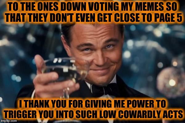 Computer games taught us that if you're running into enemies then you're doing things right | TO THE ONES DOWN VOTING MY MEMES SO THAT THEY DON'T EVEN GET CLOSE TO PAGE 5 I THANK YOU FOR GIVING ME POWER TO TRIGGER YOU INTO SUCH LOW CO | image tagged in memes,leonardo dicaprio cheers,downvote,imgflip,imgflip users | made w/ Imgflip meme maker