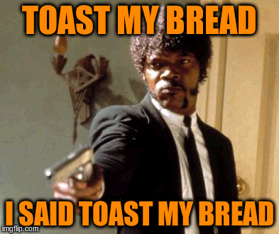 Say That Again I Dare You Meme | TOAST MY BREAD I SAID TOAST MY BREAD | image tagged in memes,say that again i dare you | made w/ Imgflip meme maker