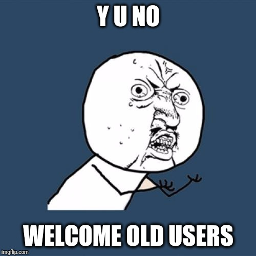 Y U No Meme | Y U NO WELCOME OLD USERS | image tagged in memes,y u no | made w/ Imgflip meme maker