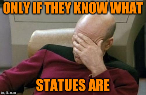 Captain Picard Facepalm Meme | ONLY IF THEY KNOW WHAT STATUES ARE | image tagged in memes,captain picard facepalm | made w/ Imgflip meme maker