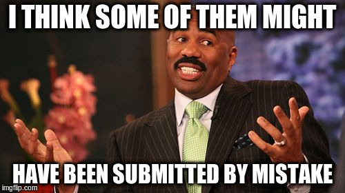 Steve Harvey Meme | I THINK SOME OF THEM MIGHT HAVE BEEN SUBMITTED BY MISTAKE | image tagged in memes,steve harvey | made w/ Imgflip meme maker