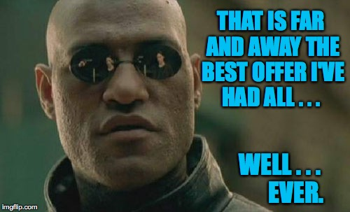 Matrix Morpheus Meme | THAT IS FAR AND AWAY THE BEST OFFER I'VE HAD ALL . . . WELL . . .       EVER. | image tagged in memes,matrix morpheus | made w/ Imgflip meme maker
