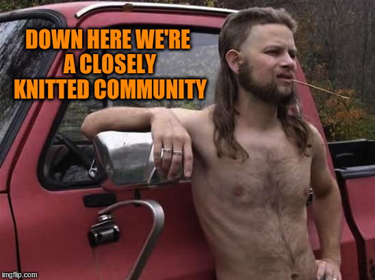DOWN HERE WE'RE A CLOSELY KNITTED COMMUNITY | made w/ Imgflip meme maker