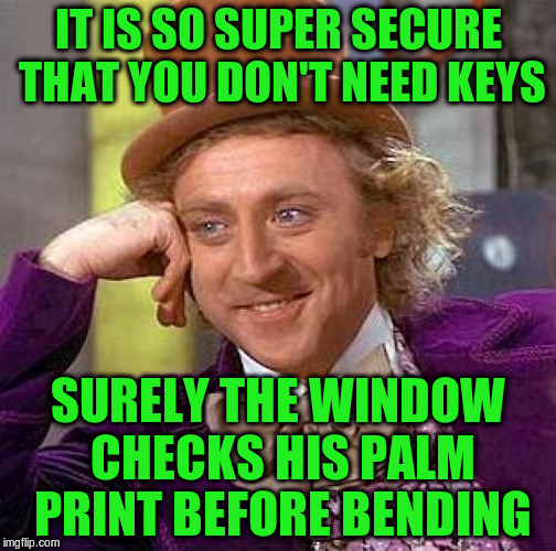Creepy Condescending Wonka Meme | IT IS SO SUPER SECURE THAT YOU DON'T NEED KEYS SURELY THE WINDOW CHECKS HIS PALM PRINT BEFORE BENDING | image tagged in memes,creepy condescending wonka | made w/ Imgflip meme maker