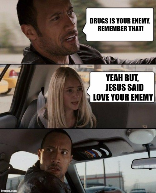 The Rock Driving Meme | DRUGS IS YOUR ENEMY. REMEMBER THAT! YEAH BUT,   JESUS SAID LOVE YOUR ENEMY | image tagged in memes,the rock driving | made w/ Imgflip meme maker