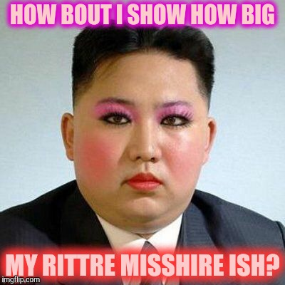 Kim Jong-un is a little on the sweet side,,, | HOW BOUT I SHOW HOW BIG MY RITTRE MISSHIRE ISH? | image tagged in kim jong-un is a little on the sweet side | made w/ Imgflip meme maker